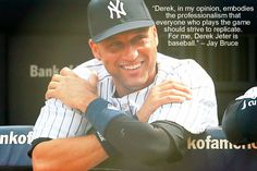 """""""Derek, in my opinion, embodies the professionalism that everyone who plays the game should strive to replicate. For me, Derek Jeter is baseball."""" – Jay Bruce"""