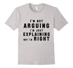 Amazon.com: Not Arguing Just Explaining Why I'm Right Funny T-shirt: Clothing