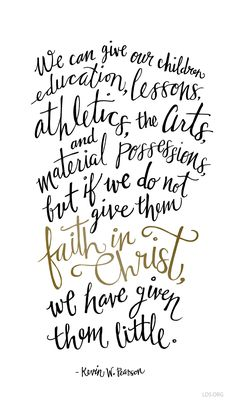 We can give our children education, lessons, athletics, the arts, and material possessions, but if we do not give them faith in Christ, we have given little. –Kevin W Pearson #LDS