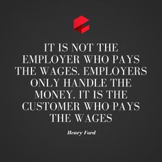"""Henry Ford: """"It is not the employer who pays the wages. Employers only handle the money. It is the customer who pays the wages. Quote Of The Week, Henry Ford, Business Quotes, Handle, Money, Silver, Door Knob"""