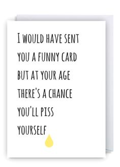 At Your Age There's A Chance You'll Piss Yourself. Funny Happy Birthday Wishes, Rude Birthday Cards, Birthday Messages, Birthday Greetings, Birthday Memes, Card Sayings, Card Sentiments, Funny Cards, Making Ideas