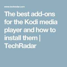 The best add-ons for the Kodi media player and how to install them | TechRadar