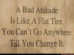 A Bad Attitude Is Like A Flat Tire You Can't Go Anywhere Until You Change it.