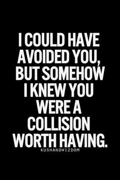 Awesome Quote | I could have avoided you, but somehow, I knew you were a collision woth having. | From LevitaG OO - Google+