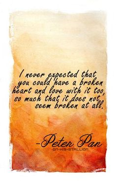 """""""I never expected that you could have a broken heart and love with it too, so much that it does not seem broken at all"""". Peter Pan"""