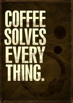 Pretty sure coffee solves everything. Even if it's only for a little while.