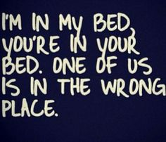 I'm in my bed, you're in your bed. One of us is in the wrong place.