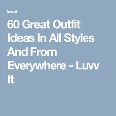 60 Great Outfit Ideas In All Styles And From Everywhere - Luvv It