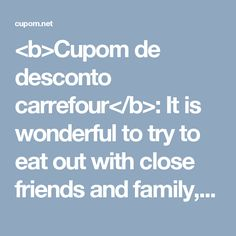 <b>Cupom de desconto carrefour</b>: It is wonderful to try to eat out with close friends and family, but the expense of prepared foods at an eatery or restaurant drive one particular to prohibit it to an occasional treat.