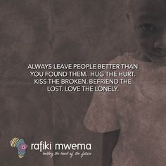 Always leave people better than you found them. Hug the hurt. Kiss the broken. Befriend the lost. Love the lonely. Rafiki Quotes, Better Than Yours, Lonely, Hug, It Hurts, Kiss, Inspire, Words, People