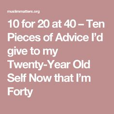 10 for 20 at 40 – Ten Pieces of Advice I'd give to my Twenty-Year Old Self Now that I'm Forty