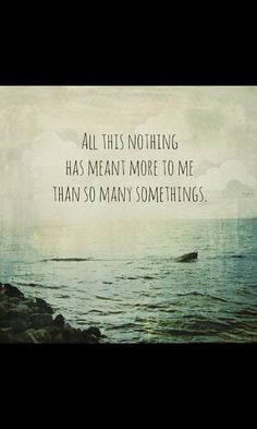 """All this nothing has meant more to me than so many somethings"" - My favourite quote ♥"