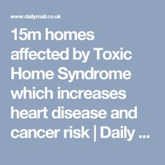 15m homes affected by Toxic Home Syndrome which increases heart disease and cancer risk | Daily Mail Online
