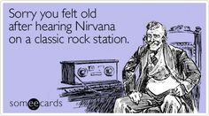 Funny Music Ecard: Sorry you felt old after hearing Nirvana on a classic rock station.