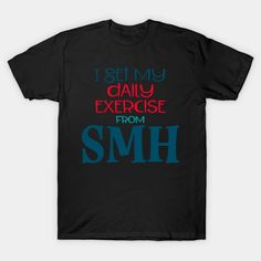 i get my daily exercise from SMH - Smh - T-Shirt | TeePublic Safety Slogans, Daily Exercise, Health And Safety, I Got This, Shirt Designs, Mens Tops, T Shirt, Supreme T Shirt, Tee Shirt