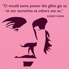 "Rabbie Burns Quotes... ""Oh the gift that god could give us, to see ourselves as others see others."""