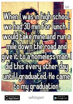 When I was in high school, we had 30 min for lunch. I would take mine and run a mile down the road and give it to a homeless man. I did this every other day until I graduated. He came to my graduation.