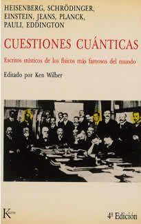 Cuestiones cuánticas de Ken Wilber editado por Kairós.Por primera vez se reúnen en un libro los escritos místicos de los cientifícos más eminentes de nuestra era, los padres fundadores de la Relatividad y de la Física Cuántica. Todos ellos, con un lenguaje asequible y ajeno a la terminología técnica, expresa su convicción de que la física y la mística, de alguna manera, son complementarias.