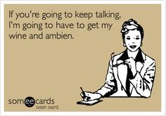 If you're going to keep talking, I'm going to have to get my wine and ambien.