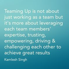 Teaming Up is not about just working as a team but it's more about leveraging each team members' expertise, trusting, empowering, driving & challenging each other to achieve great results.