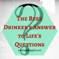The Beer Drinkers Answer to Lifes Questions