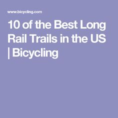 10 of the Best Long Rail Trails in the US | Bicycling