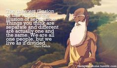 """The greatest illusion in this world is the illusion of separation. Things you think are separate and different are actually one and the same. We are all one people, but we live as if divided."" Life lessons from Avatar: The Last Airbender. Avatar Aang, Avatar Airbender, Team Avatar, Iroh Quotes, Avatar Quotes, Avatar Series, We Are All One, Zuko, Legend Of Korra"
