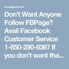Don't Want Anyone Follow FBPage? Avail Facebook Customer Service 1-850-290-8367 If you don't want that anyone follow your Facebook page, then you need to get communicated with our experts via toll-free number 1-850-290-8367. We are just one step away from you, so grab our Facebook Customer Service as fast as you can and tie-up with our experts until get satisfied result. Click here for more information http://www.monktech.net/facebook-customer-support-phone-number.html