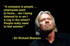 """""""A company is people … employees want to know… am I being listened to or am I a cog in the wheel? People really need to feel wanted.""""  - Sir Richard Branson"""