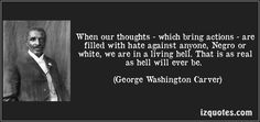 When our thoughts - which bring actions - are filled with hate against anyone, Negro or white, we are in a living hell. That is as real as hell will ever be. (George Washington Carver)
