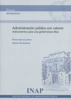 Administración pública con valores : instrumentos para una gobernanza ética / Francisco Longo, Adrià Albareda Madrid : Instituto Nacional de Administración Pública, 2015