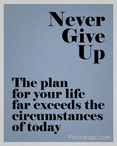 Never Give Up - The plan for your life far exceeds the circumstances of today