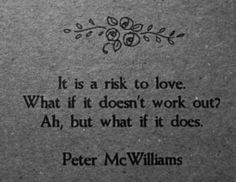 """It is a risk to love. What if it doesn't work out? Ah, but what if it does."" - Peter McWilliams"