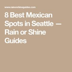 8 Best Mexican Spots in Seattle — Rain or Shine Guides