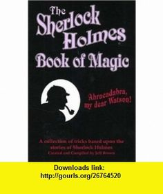 The Sherlock Holmes Book of Magic (9780941599573) Jeff Brown , ISBN-10: 0941599574  , ISBN-13: 978-0941599573 ,  , tutorials , pdf , ebook , torrent , downloads , rapidshare , filesonic , hotfile , megaupload , fileserve