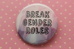Break Gender Roles - Pinback Button by NerdyMonsters on Etsy