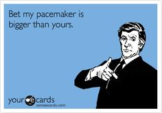 Bet my pacemaker is bigger than yours.
