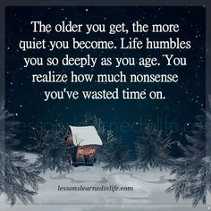 I don't think Life is nonsense but as we get older I think we learn how to lower the volume....