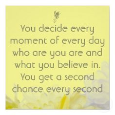 You decide every moment of every day who you are and what you believe in. You get a second chance every second