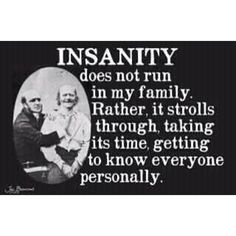 Insanity does not run in my family. Rather, it strolls through, taking its time, getting to know everyone personally.