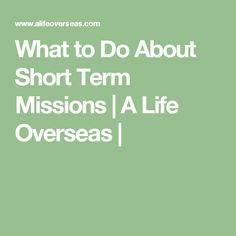 What to Do About Short Term Missions   A Life Overseas  