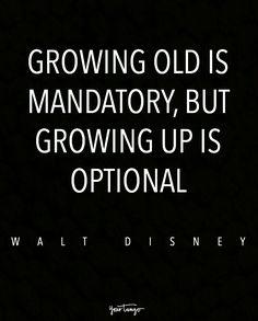 """Growing old is mandatory, but growing up is optional."" — Walt Disney"