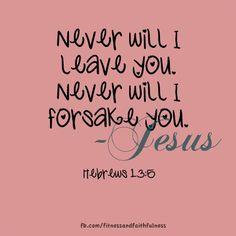 Never will I leave you. Never will I forsake you - Hebrews 13.5