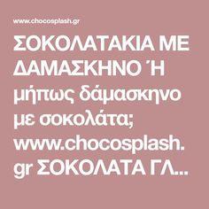 ΣΟΚΟΛΑΤΑΚΙΑ ΜΕ ΔΑΜΑΣΚΗΝΟ Ή μήπως δάμασκηνο με σοκολάτα; www.chocosplash.gr ΣΟΚΟΛΑΤΑ ΓΛΥΚΑ ΖΑΧΑΡΟΠΛΑΣΤΙΚΗ ΣΥΝΤΑΓΕΣ ΜΑΓΕΙΡΙΚΗ