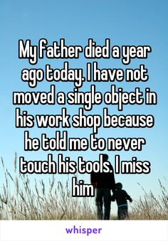 My father died a year ago today. I have not moved a single object in his work shop because he told me to never touch his tools. I miss him
