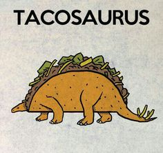 Tacos and dinosaurs. What more do you need?