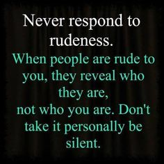 Never respond to rudeness life quotes quotes quote people advice actions rudeness