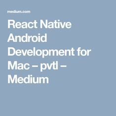 React Native Android Development for Mac – pvtl – Medium