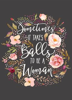 Beautiful hand painted watercolor flowers decorating the girly typography quote Sometimes It Take Balls To Be A Woman. Boss Quotes, Cute Quotes, Inspirational Words Of Wisdom, Meaningful Quotes, Girly, Flower Quotes, Typography Quotes, Happy Planner, Motivational Quotes