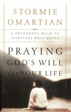 """Praying God's Will For Your Life: A Prayerful Walk To Spiritual Well Being"" ~ Stormie Omartian"